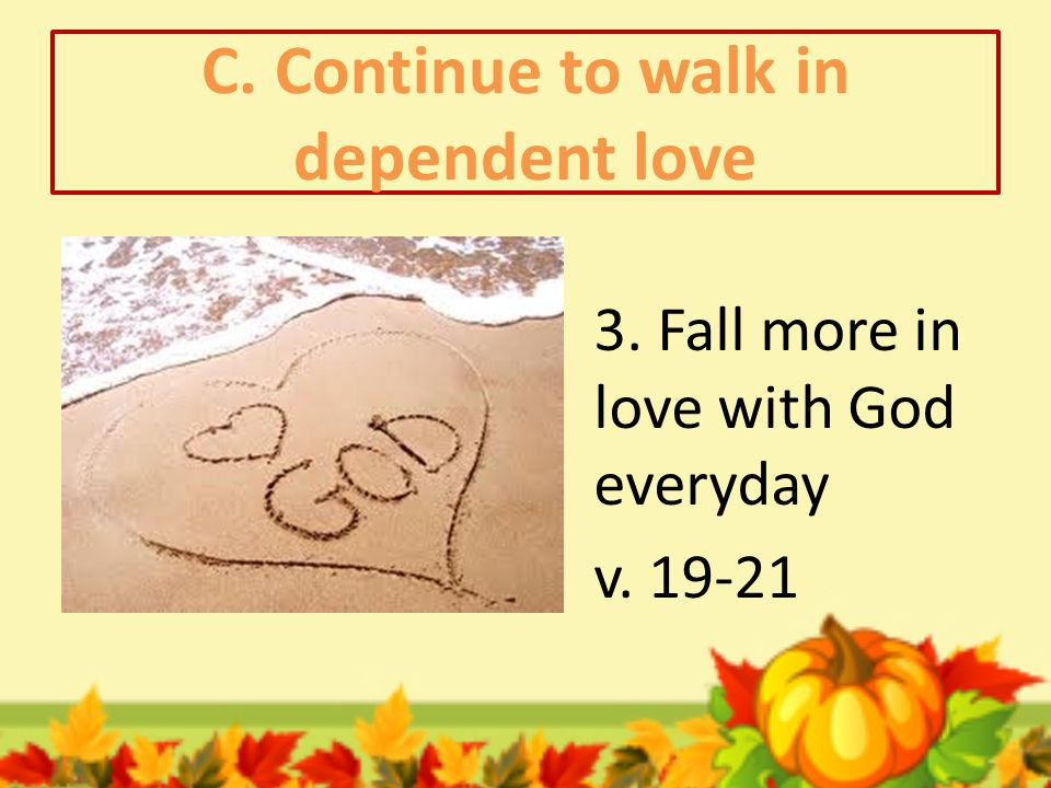 C. Continue to walk in dependent love 3. Fall more in love with God everyday v. 19-21
