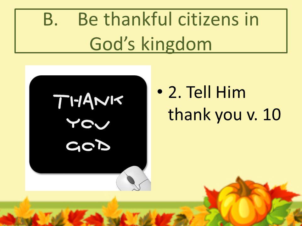 B. Be thankful citizens in God's kingdom 2. Tell Him thank you v. 10