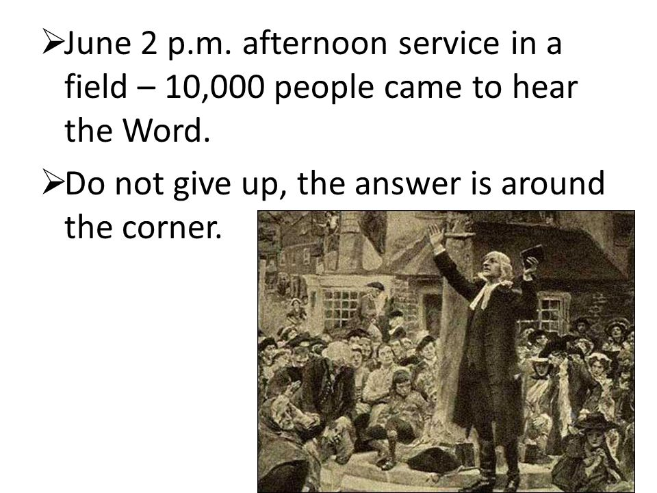  June 2 p.m. afternoon service in a field – 10,000 people came to hear the Word.  Do not give up, the answer is around the corner.
