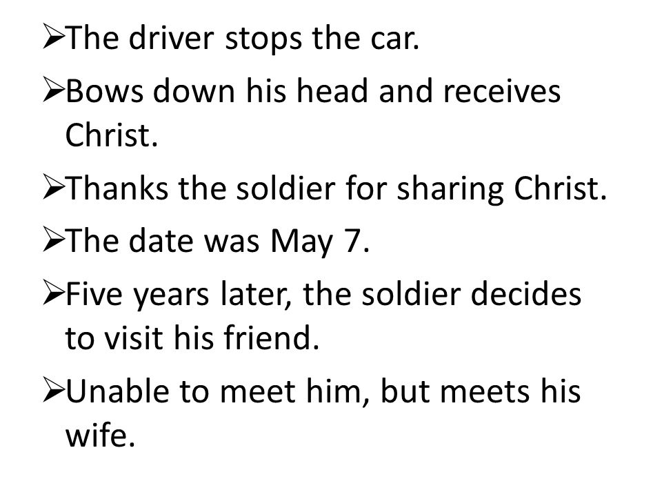  The driver stops the car.  Bows down his head and receives Christ.  Thanks the soldier for sharing Christ.  The date was May 7.  Five years late