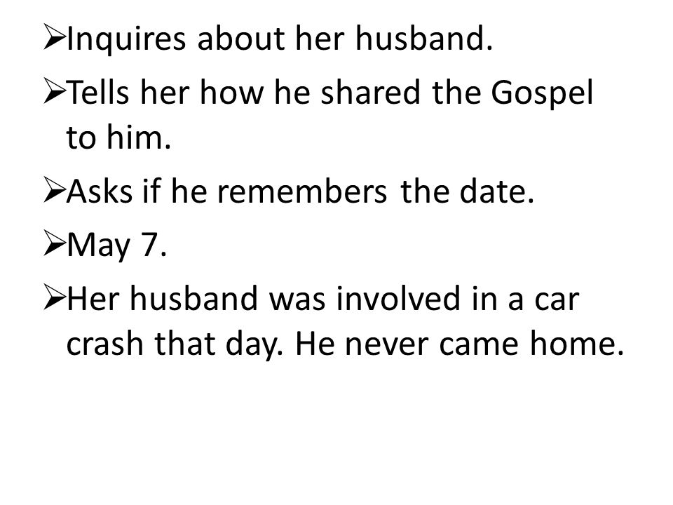  Inquires about her husband.  Tells her how he shared the Gospel to him.  Asks if he remembers the date.  May 7.  Her husband was involved in a c