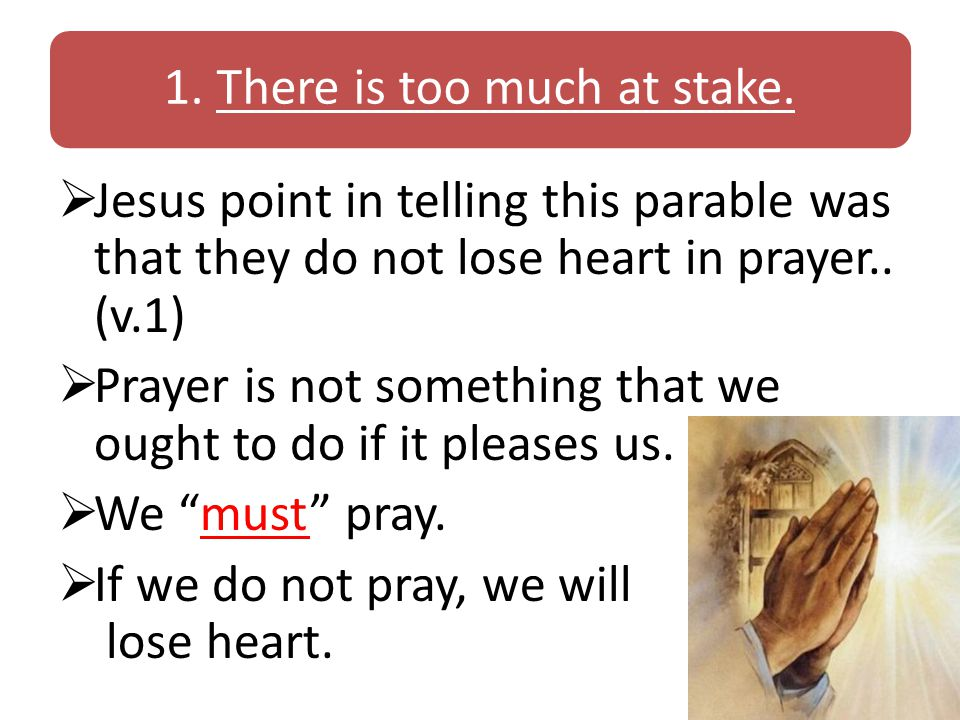1. There is too much at stake.  Jesus point in telling this parable was that they do not lose heart in prayer.. (v.1)  Prayer is not something that