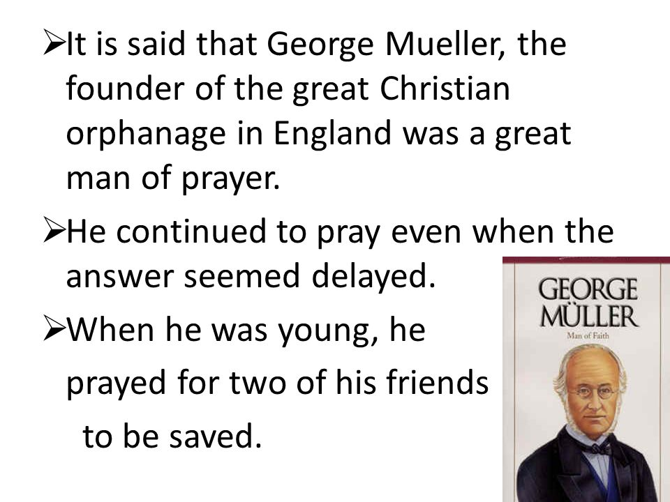  He prayed for more than sixty years. One was converted shortly before Mueller's death.