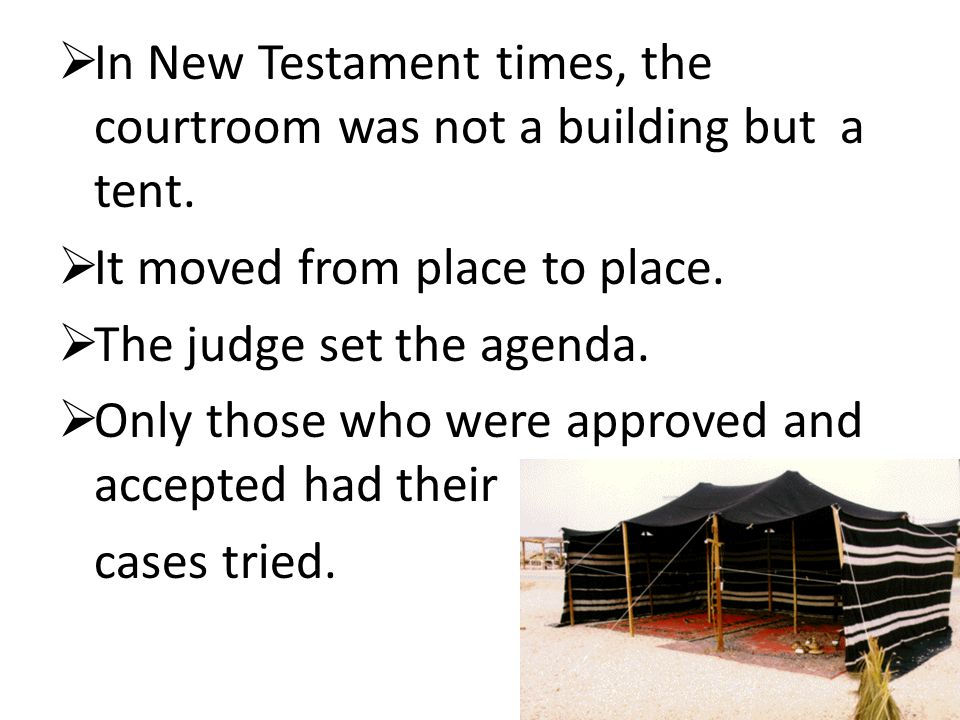  In New Testament times, the courtroom was not a building but a tent.  It moved from place to place.  The judge set the agenda.  Only those who we