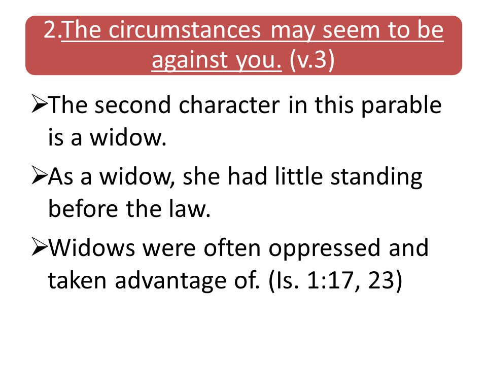 2.The circumstances may seem to be against you. (v.3)  The second character in this parable is a widow.  As a widow, she had little standing before