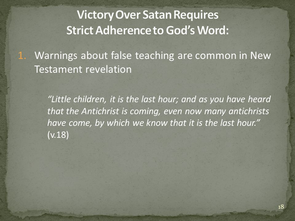1.Warnings about false teaching are common in New Testament revelation Little children, it is the last hour; and as you have heard that the Antichrist is coming, even now many antichrists have come, by which we know that it is the last hour. (v.18) 18