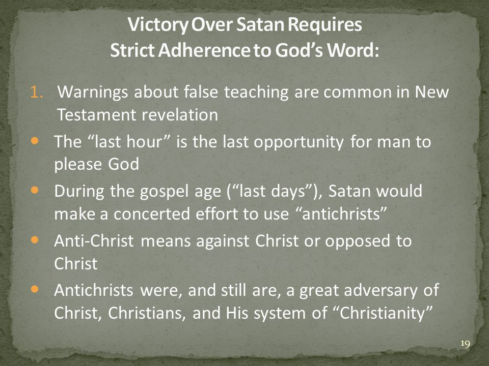 1.Warnings about false teaching are common in New Testament revelation The last hour is the last opportunity for man to please God During the gospel age ( last days ), Satan would make a concerted effort to use antichrists Anti-Christ means against Christ or opposed to Christ Antichrists were, and still are, a great adversary of Christ, Christians, and His system of Christianity 19
