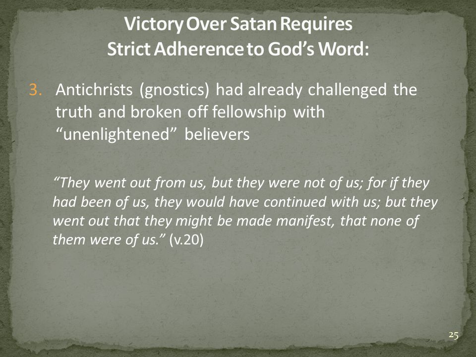 3.Antichrists (gnostics) had already challenged the truth and broken off fellowship with unenlightened believers They went out from us, but they were not of us; for if they had been of us, they would have continued with us; but they went out that they might be made manifest, that none of them were of us. (v.20) 25