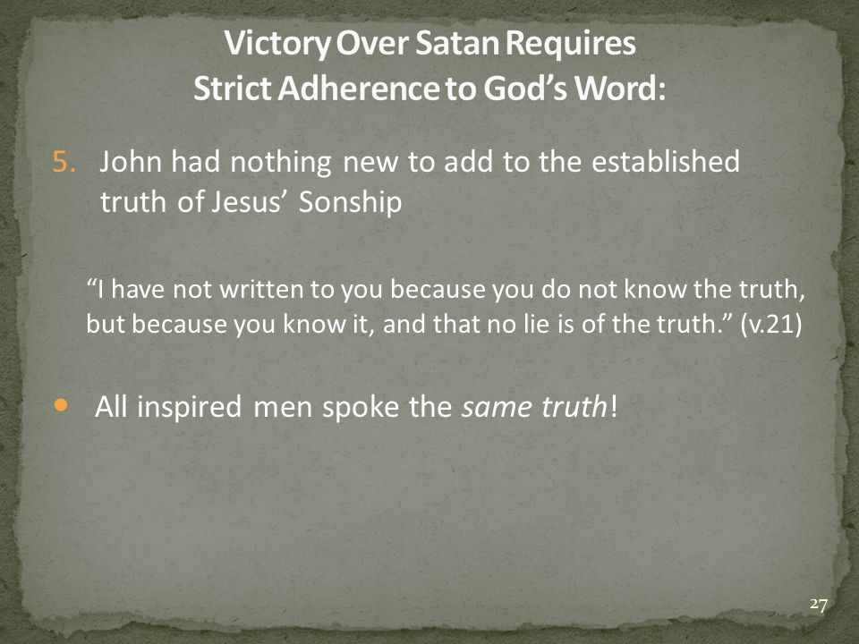 5.John had nothing new to add to the established truth of Jesus' Sonship I have not written to you because you do not know the truth, but because you know it, and that no lie is of the truth. (v.21) All inspired men spoke the same truth.