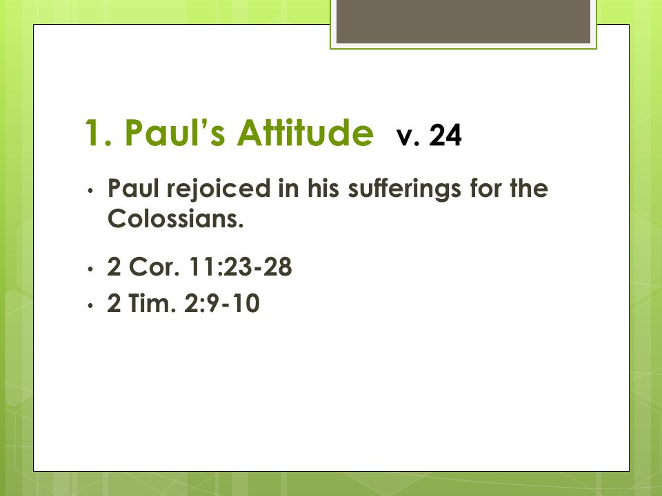 1.Paul's Attitude v. 24 Paul rejoiced in his sufferings for the Colossians.