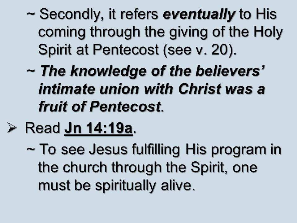 ~ Secondly, it refers eventually to His coming through the giving of the Holy Spirit at Pentecost (see v. 20). ~ The knowledge of the believers' intim