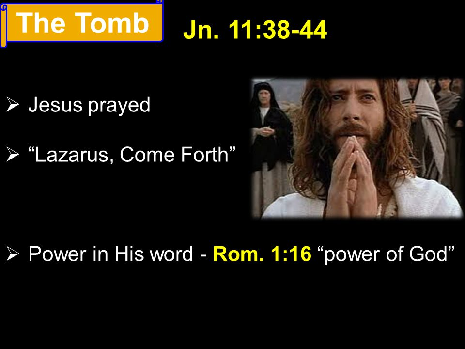 " Jesus prayed  ""Lazarus, Come Forth""  Power in His word - Rom. 1:16 ""power of God"" Jn. 11:38-44 The Tomb"