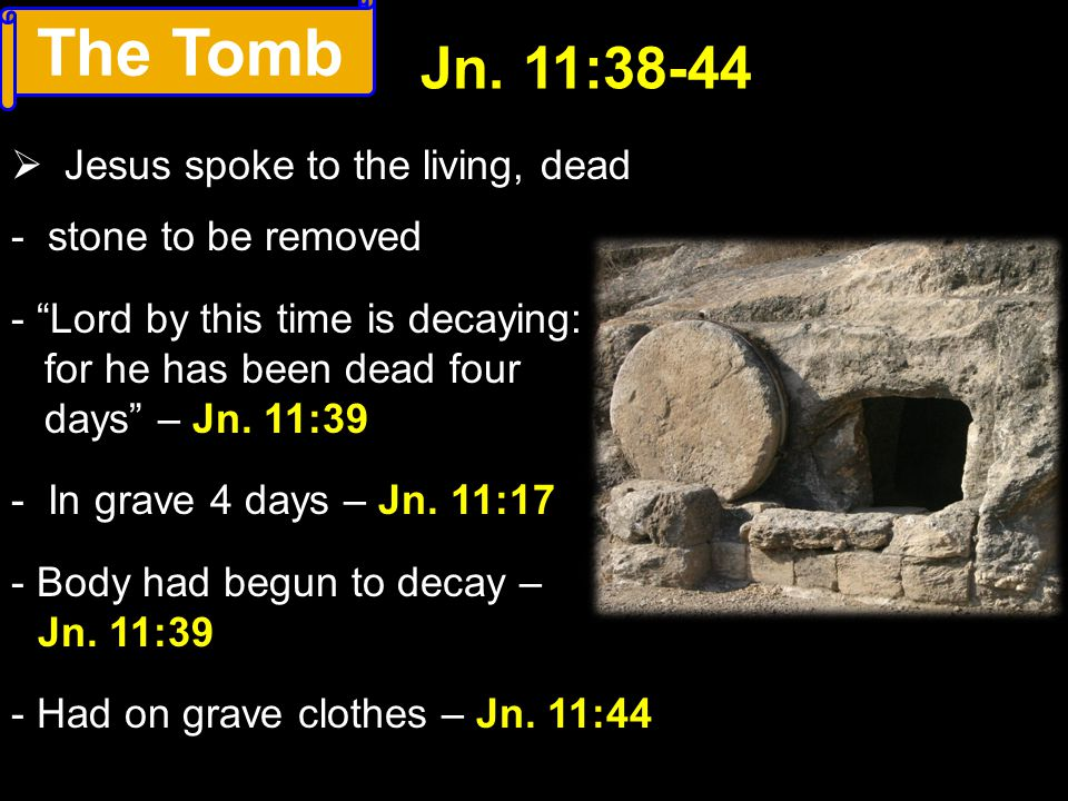 "The Tomb  Jesus spoke to the living, dead Jn. 11:38-44 - stone to be removed - ""Lord by this time is decaying: for he has been dead four days"" – Jn."