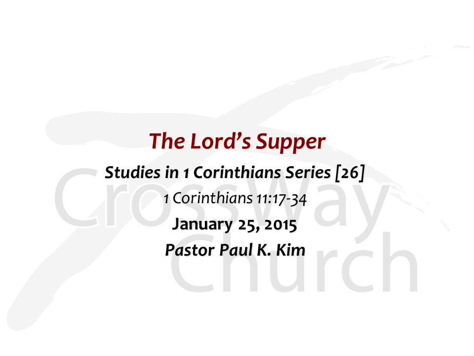 The Lord's Supper Studies in 1 Corinthians Series [26] 1 Corinthians 11:17-34 January 25, 2015 Pastor Paul K. Kim