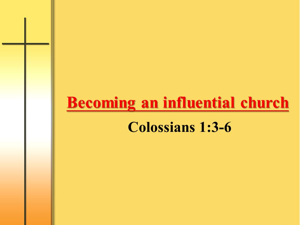 Becoming an influential church We always thank God, the Father of our Lord Jesus Christ, when we pray for you, because we have heard of your faith in Christ Jesus and of the love you have for all the saints-- the faith and love that spring from the hope that is stored up for you in heaven and that you have already heard about in the word of truth, the gospel that has come to you.
