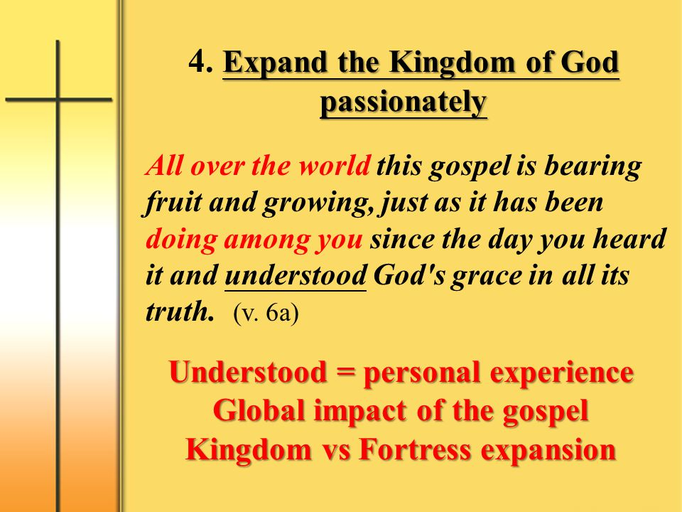 Expand the Kingdom of God passionately 4. Expand the Kingdom of God passionately All over the world this gospel is bearing fruit and growing, just as