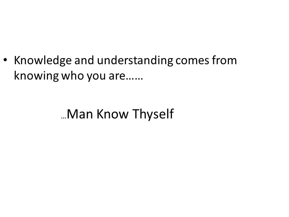 Knowledge and understanding comes from knowing who you are…… … Man Know Thyself