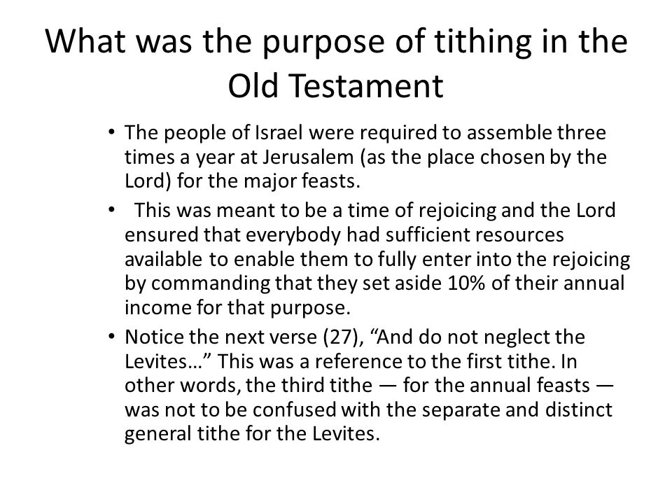 What was the purpose of tithing in the Old Testament The people of Israel were required to assemble three times a year at Jerusalem (as the place chosen by the Lord) for the major feasts.