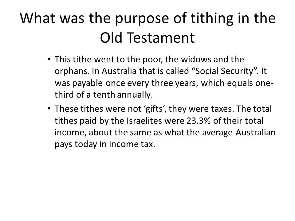 What was the purpose of tithing in the Old Testament This tithe went to the poor, the widows and the orphans.