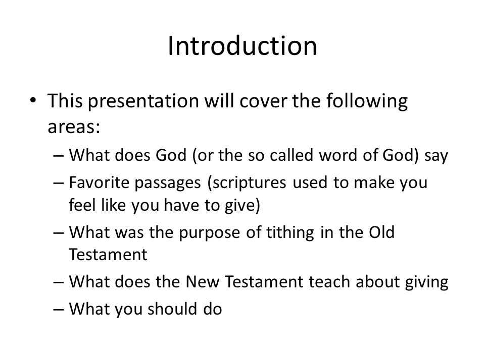 Introduction This presentation will cover the following areas: – What does God (or the so called word of God) say – Favorite passages (scriptures used to make you feel like you have to give) – What was the purpose of tithing in the Old Testament – What does the New Testament teach about giving – What you should do