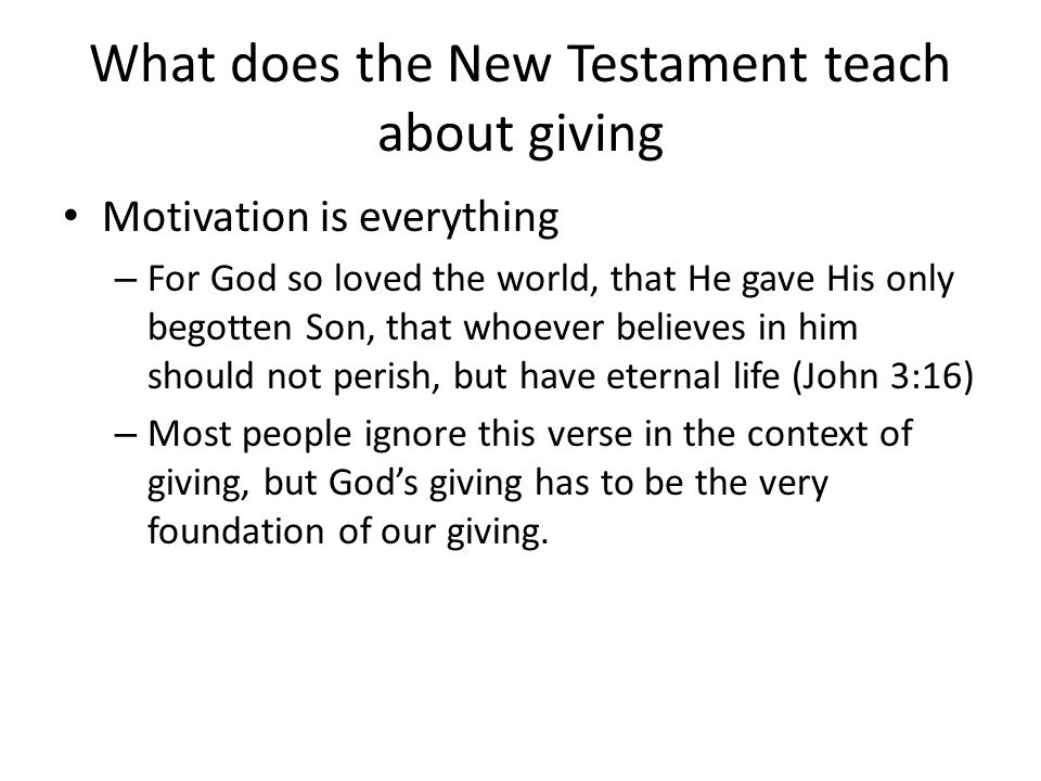 What does the New Testament teach about giving Motivation is everything – For God so loved the world, that He gave His only begotten Son, that whoever believes in him should not perish, but have eternal life (John 3:16) – Most people ignore this verse in the context of giving, but God's giving has to be the very foundation of our giving.
