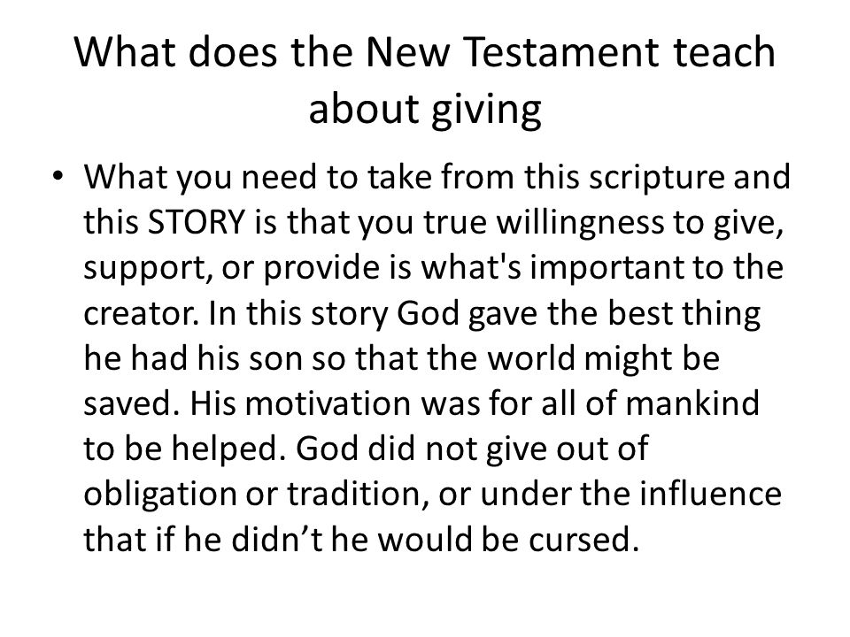 What does the New Testament teach about giving What you need to take from this scripture and this STORY is that you true willingness to give, support, or provide is what s important to the creator.