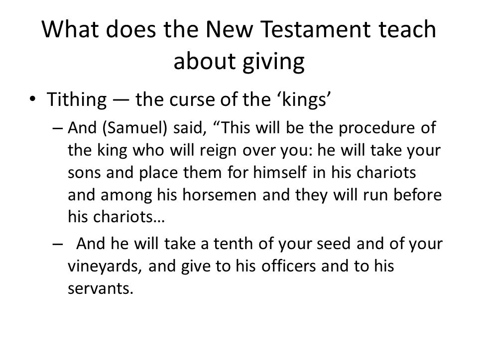What does the New Testament teach about giving Tithing — the curse of the 'kings' – And (Samuel) said, This will be the procedure of the king who will reign over you: he will take your sons and place them for himself in his chariots and among his horsemen and they will run before his chariots… – And he will take a tenth of your seed and of your vineyards, and give to his officers and to his servants.
