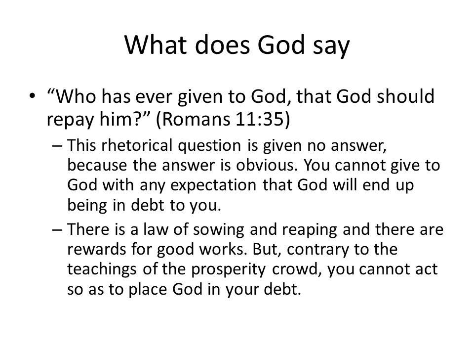 What does God say Who has ever given to God, that God should repay him (Romans 11:35) – This rhetorical question is given no answer, because the answer is obvious.