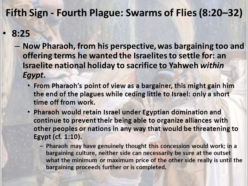 Fifth Sign - Fourth Plague: Swarms of Flies (8:20–32) 8:25 – Now Pharaoh, from his perspective, was bargaining too and offering terms he wanted the Is