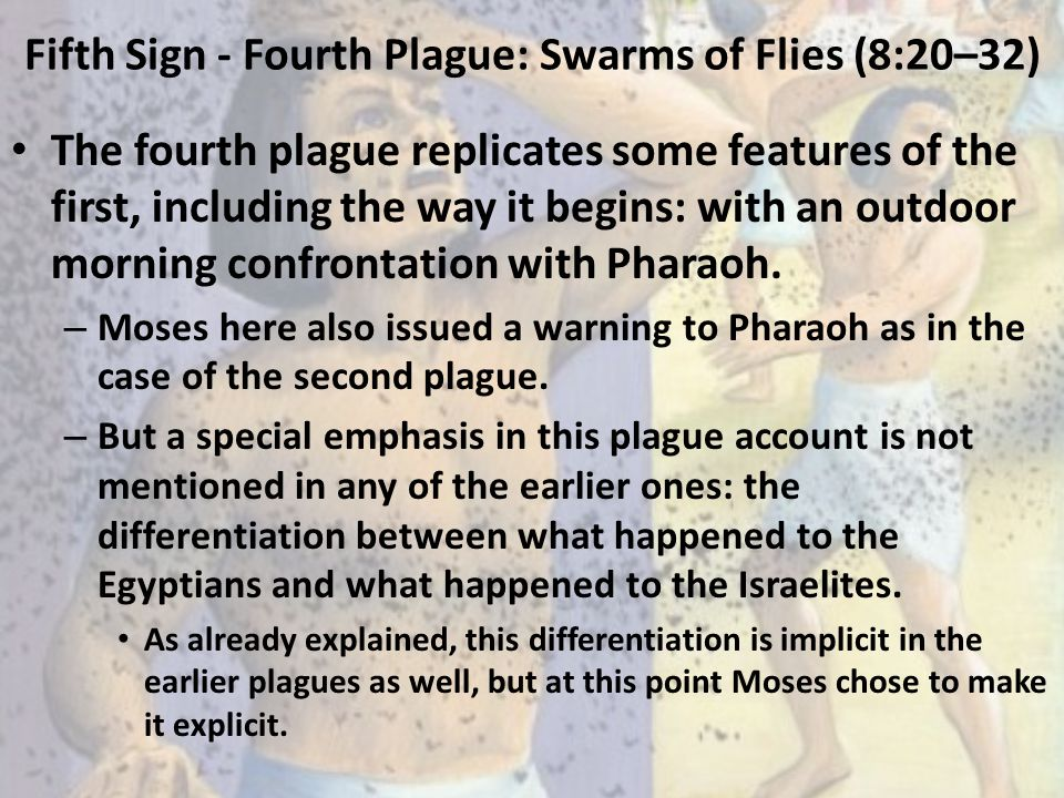 Fifth Sign - Fourth Plague: Swarms of Flies (8:20–32) The fourth plague replicates some features of the first, including the way it begins: with an ou
