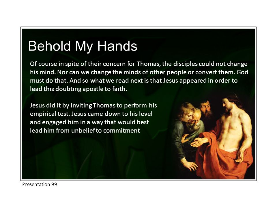 Behold My Hands Of course in spite of their concern for Thomas, the disciples could not change his mind.