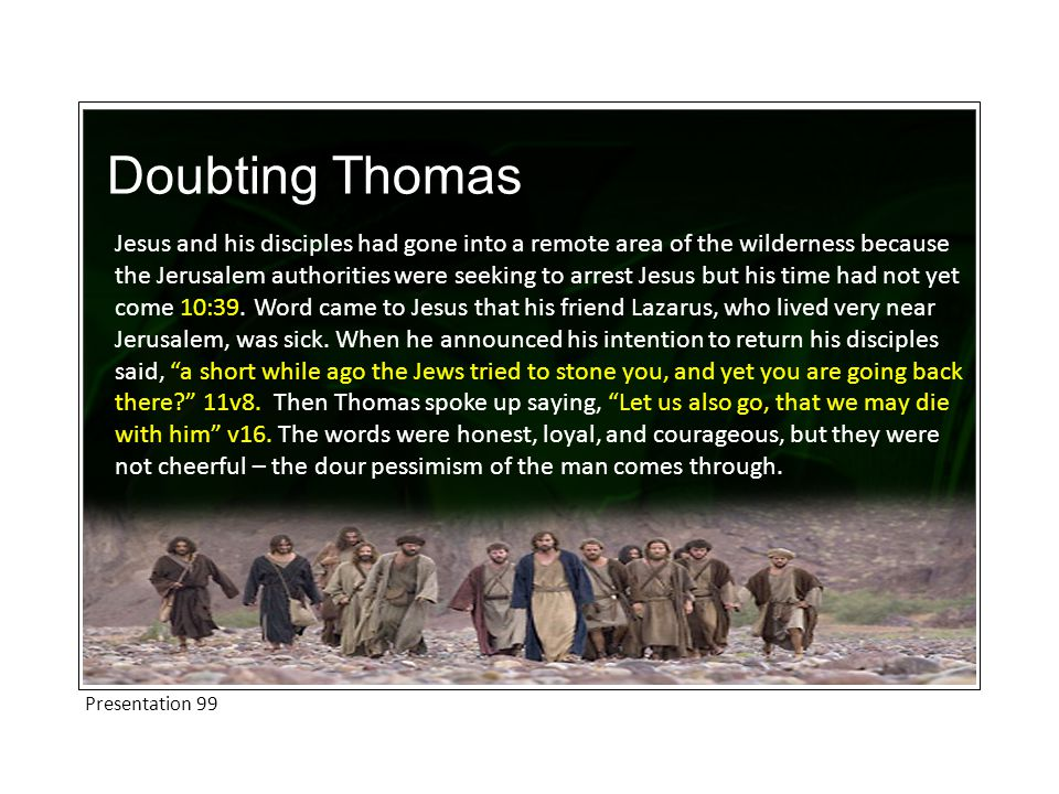 Doubting Thomas Jesus and his disciples had gone into a remote area of the wilderness because the Jerusalem authorities were seeking to arrest Jesus but his time had not yet come 10:39.