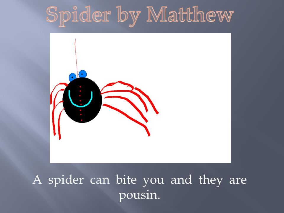 A spider can bite you and they are pousin.