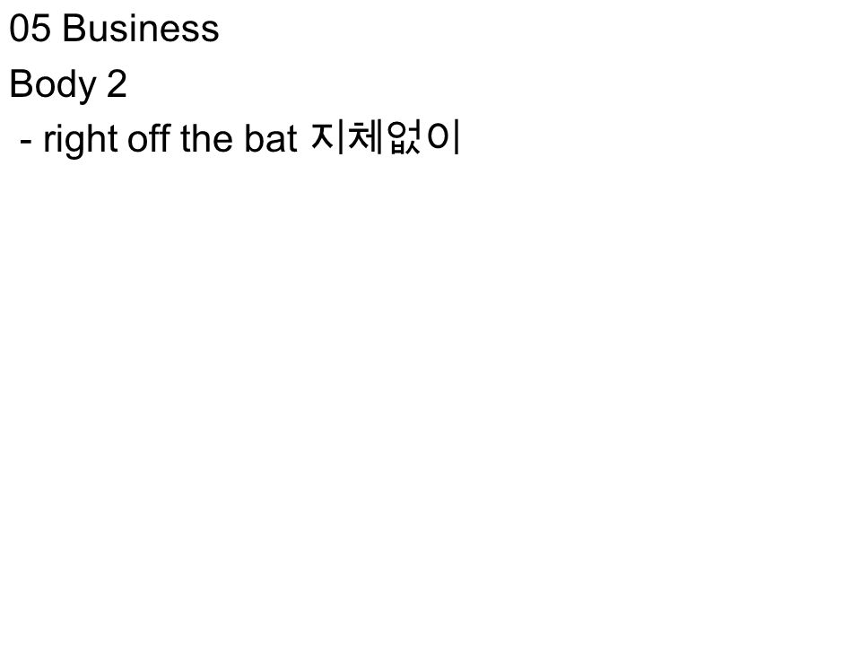 05 Business Body 2 - right off the bat 지체없이