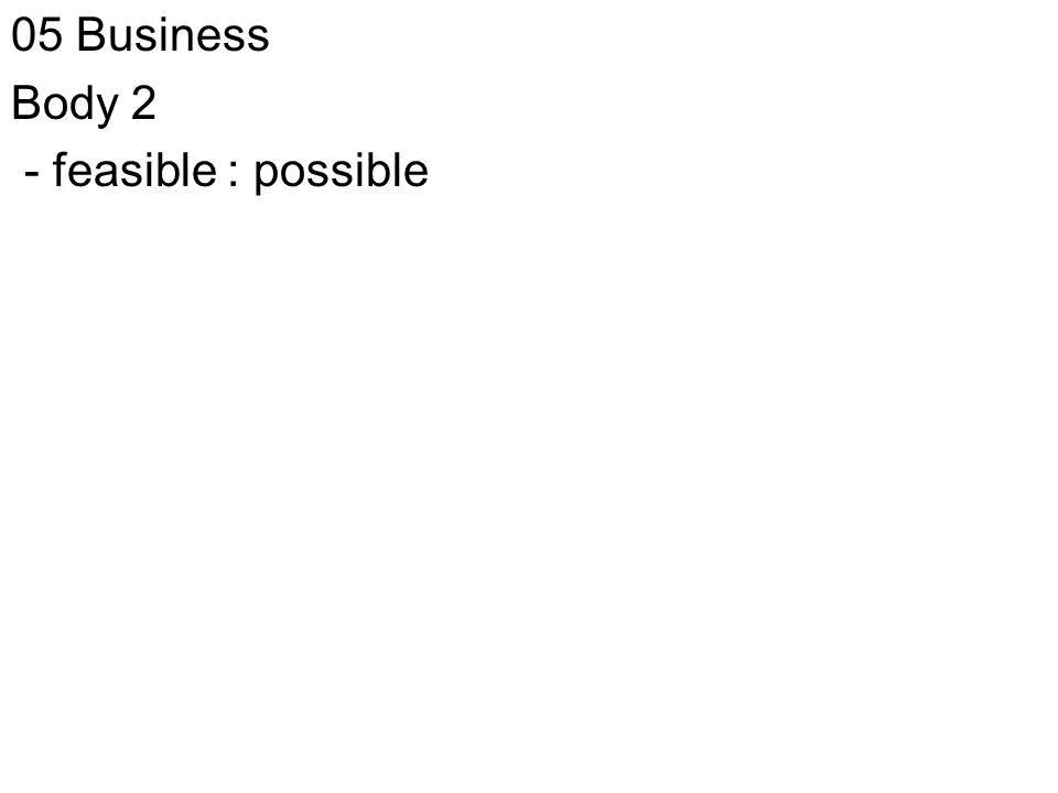 05 Business Body 2 - feasible : possible