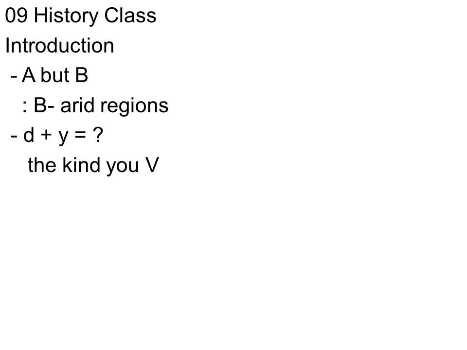 09 History Class Introduction - A but B : B- arid regions - d + y = the kind you V