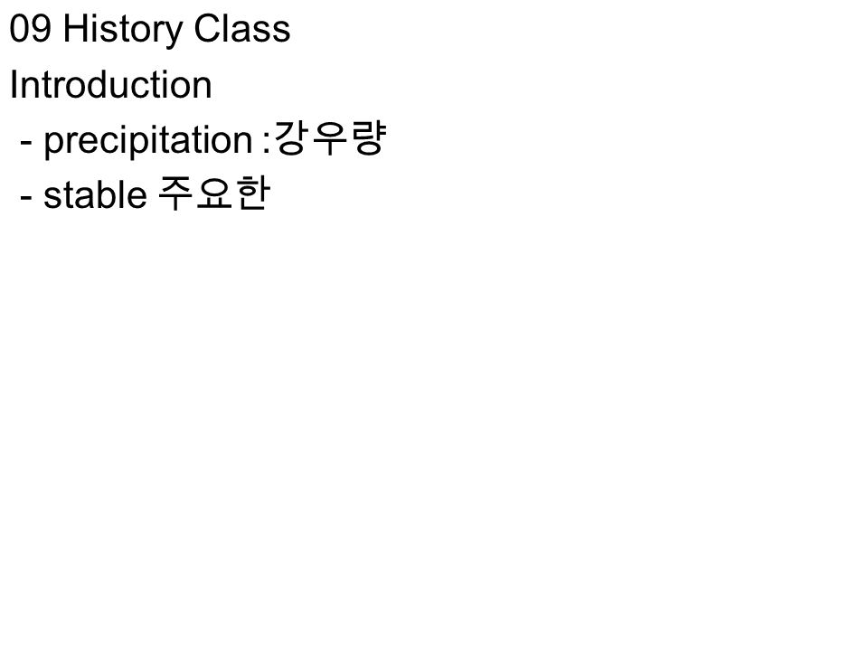 09 History Class Introduction - precipitation : 강우량 - stable 주요한