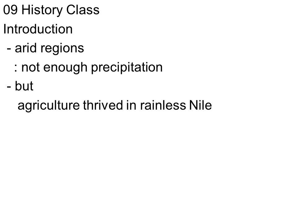 09 History Class Introduction - arid regions : not enough precipitation - but agriculture thrived in rainless Nile
