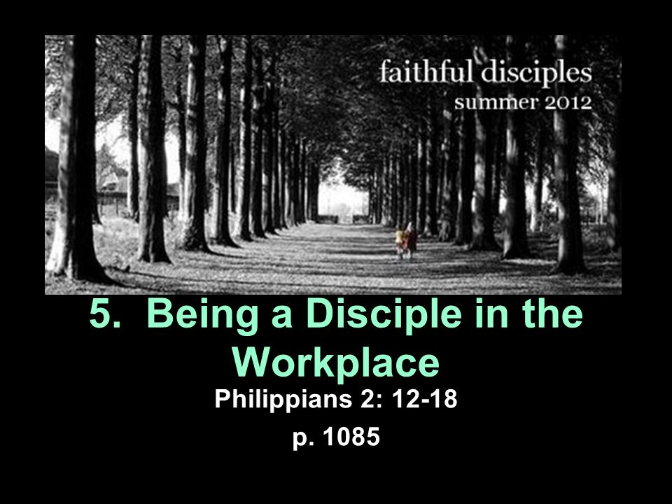 5. Being a Disciple in the Workplace Philippians 2: 12-18 p. 1085
