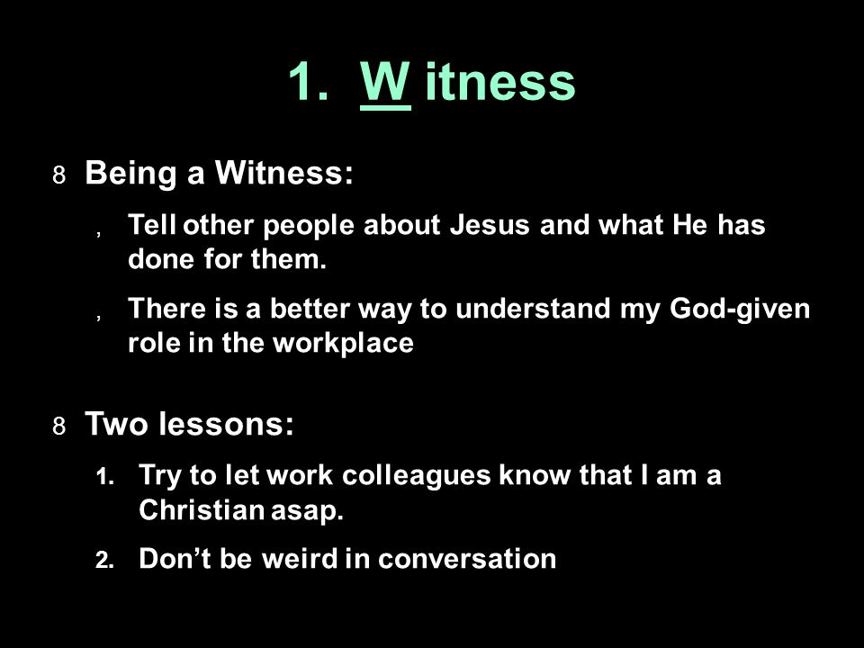 1. W itness  Being a Witness:  Tell other people about Jesus and what He has done for them.