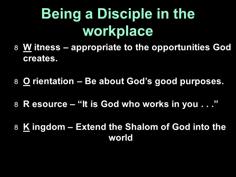 Being a Disciple in the workplace  W itness – appropriate to the opportunities God creates.
