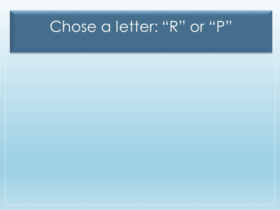 "Chose a letter: ""R"" or ""P"""