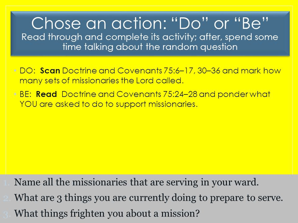 Chose an action: Do or Be Read through and complete its activity; after, spend some time talking about the random question DO: Scan Doctrine and Covenants 75:6–17, 30–36 and mark how many sets of missionaries the Lord called.
