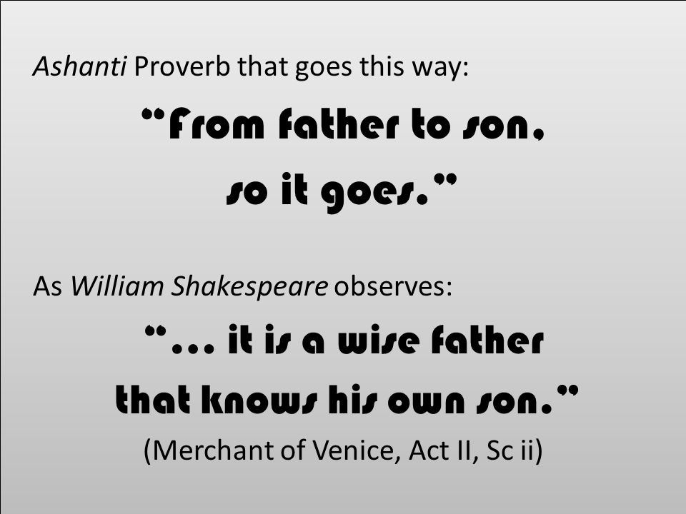 Ashanti Proverb that goes this way: From father to son, so it goes. As William Shakespeare observes: … it is a wise father that knows his own son. (Merchant of Venice, Act II, Sc ii) Ashanti Proverb that goes this way: From father to son, so it goes. As William Shakespeare observes: … it is a wise father that knows his own son. (Merchant of Venice, Act II, Sc ii)
