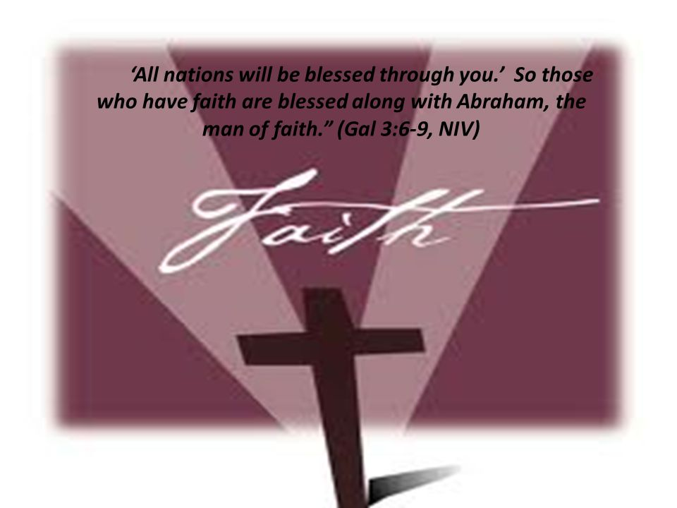 'All nations will be blessed through you.' So those who have faith are blessed along with Abraham, the man of faith. (Gal 3:6-9, NIV)