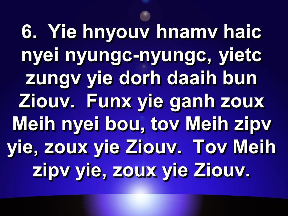 6. Yie hnyouv hnamv haic nyei nyungc-nyungc, yietc zungv yie dorh daaih bun Ziouv.