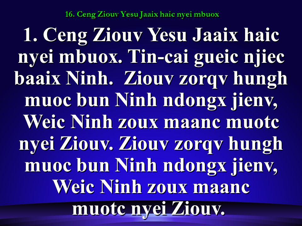 16. Ceng Ziouv Yesu Jaaix haic nyei mbuox 1. Ceng Ziouv Yesu Jaaix haic nyei mbuox.