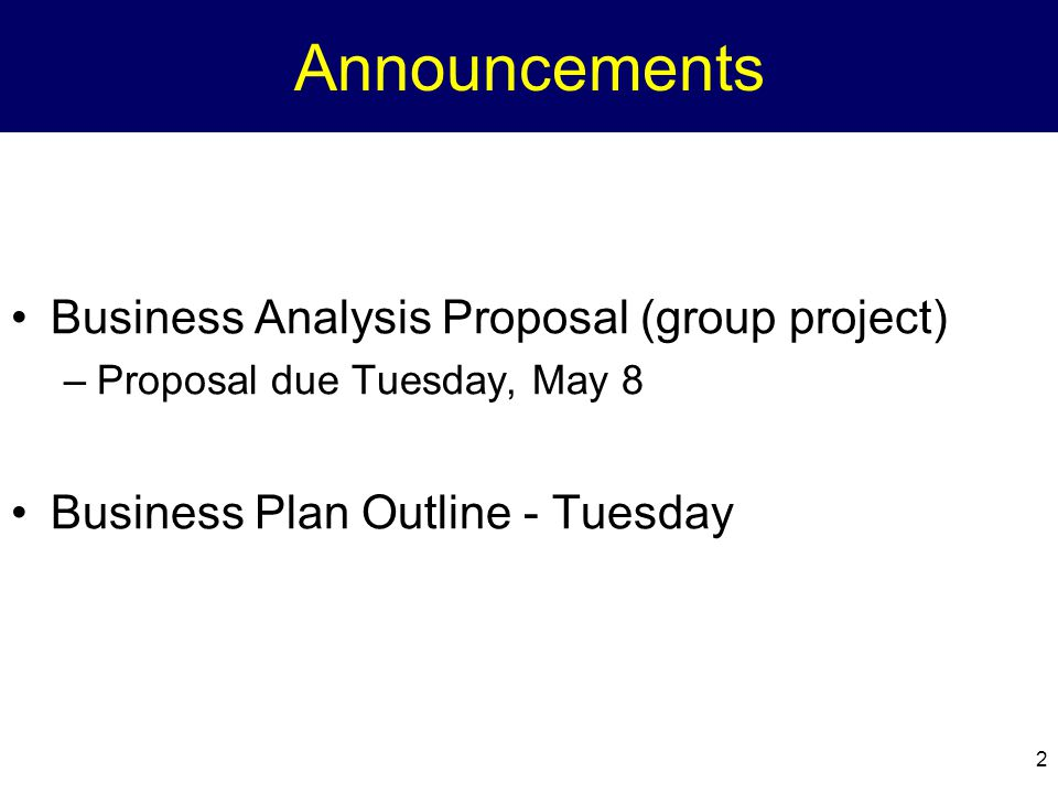 2 Announcements Business Analysis Proposal (group project) –Proposal due Tuesday, May 8 Business Plan Outline - Tuesday