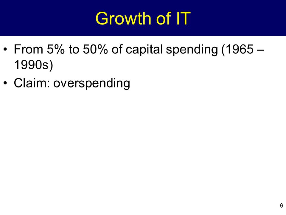 6 Growth of IT From 5% to 50% of capital spending (1965 – 1990s) Claim: overspending