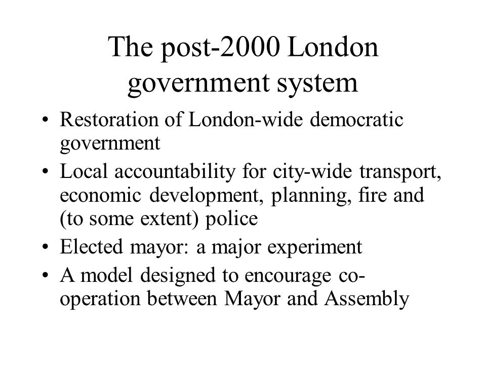 2005 – the results Post-2000 arrangements broadly accepted no 'abolitionist' party/movement The office of Mayor has not proved a failure no public resistance to office some might even argue 'a success' The Assembly has proved more difficult to achieve effectiveness Boroughs have, with memorable exceptions, accommodated the Mayor